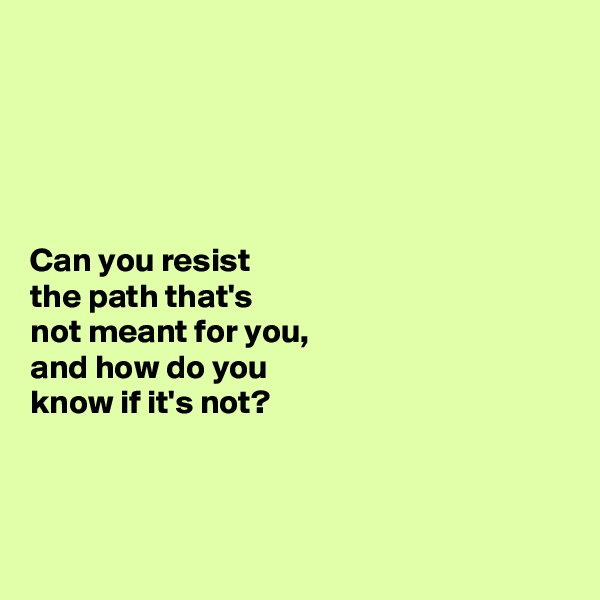 Can you resist  the path that's  not meant for you,  and how do you  know if it's not?