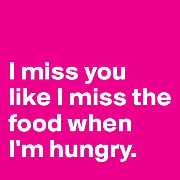 I miss you like I miss the food when I'm hungry.