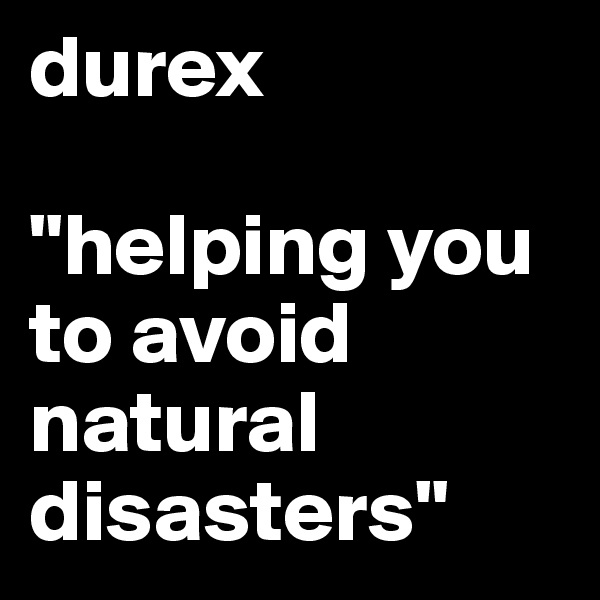 "durex  ""helping you to avoid natural disasters"""
