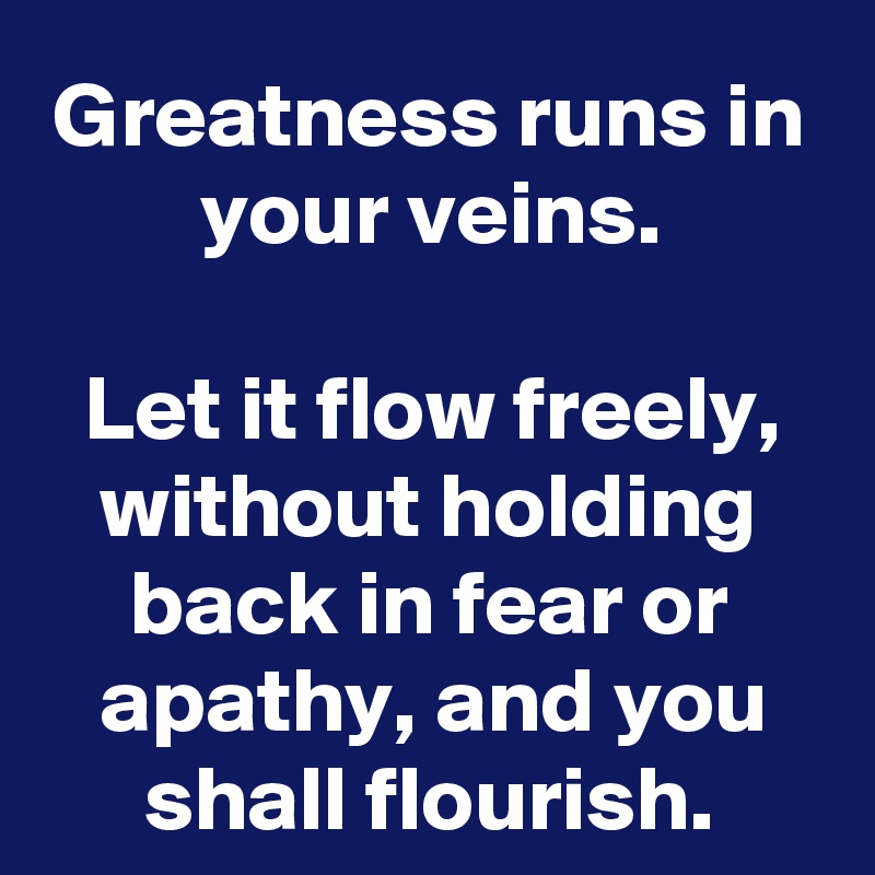 Greatness runs in your veins.  Let it flow freely, without holding back in fear or apathy, and you shall flourish.