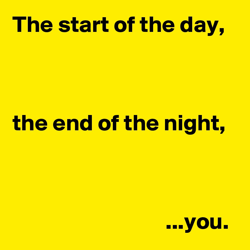 The start of the day,    the end of the night,                                     ...you.