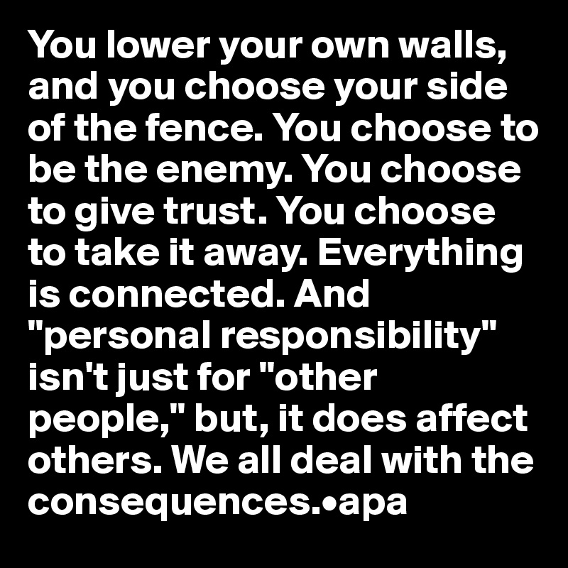 "You lower your own walls, and you choose your side of the fence. You choose to be the enemy. You choose to give trust. You choose to take it away. Everything is connected. And ""personal responsibility"" isn't just for ""other people,"" but, it does affect others. We all deal with the consequences.•apa"