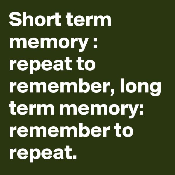 Short term memory : repeat to remember, long term memory: remember to repeat.
