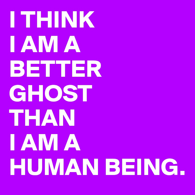 I THINK I AM A BETTER GHOST THAN I AM A HUMAN BEING.