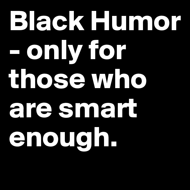 Black Humor - only for those who are smart enough.