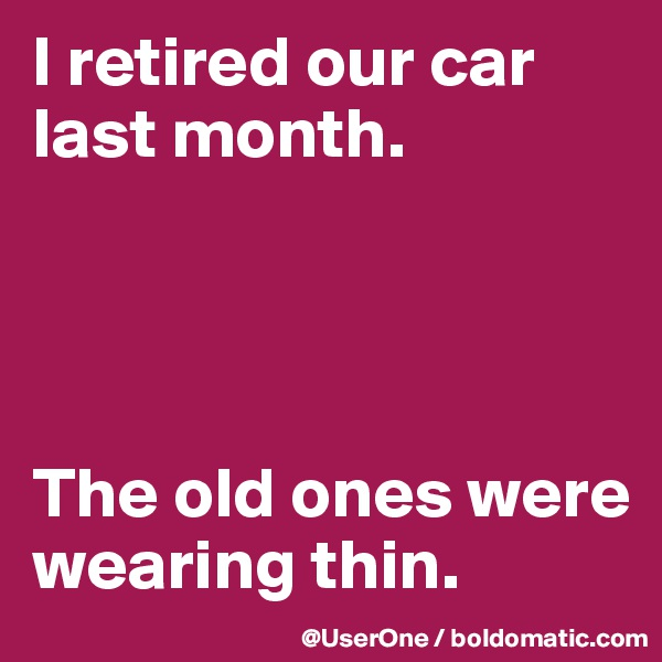 I retired our car last month.     The old ones were wearing thin.
