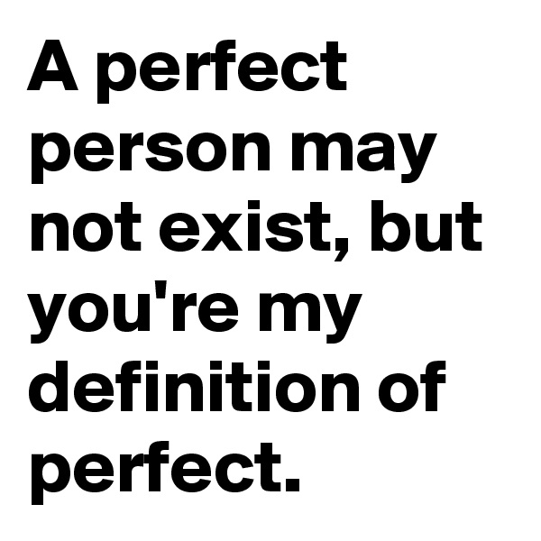 A perfect person may not exist, but you're my definition of perfect.