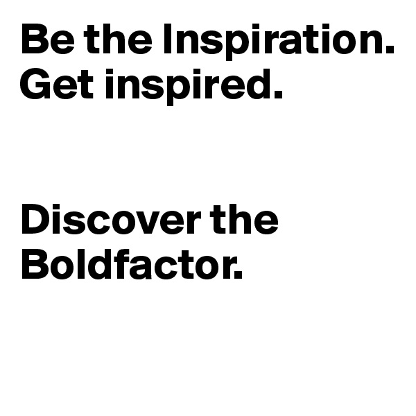 Be the Inspiration. Get inspired.   Discover the Boldfactor.