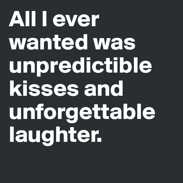 All I ever wanted was unpredictible kisses and unforgettable laughter.