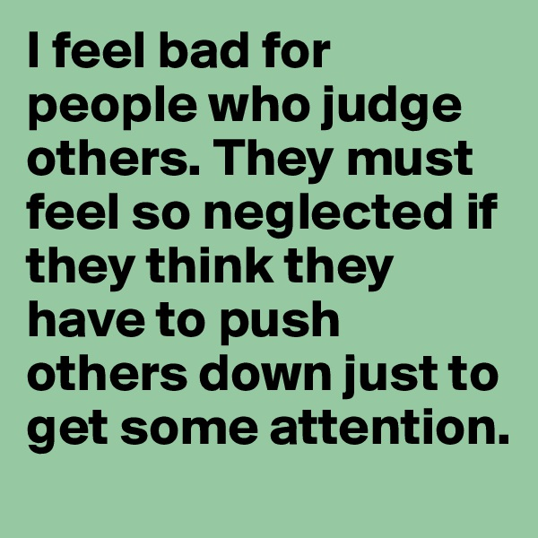 I feel bad for people who judge others. They must feel so neglected if they think they have to push others down just to get some attention.