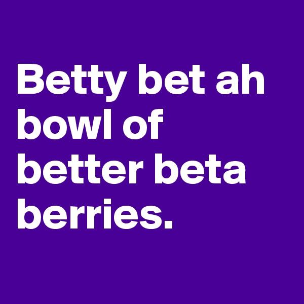 Betty bet ah bowl of better beta berries.