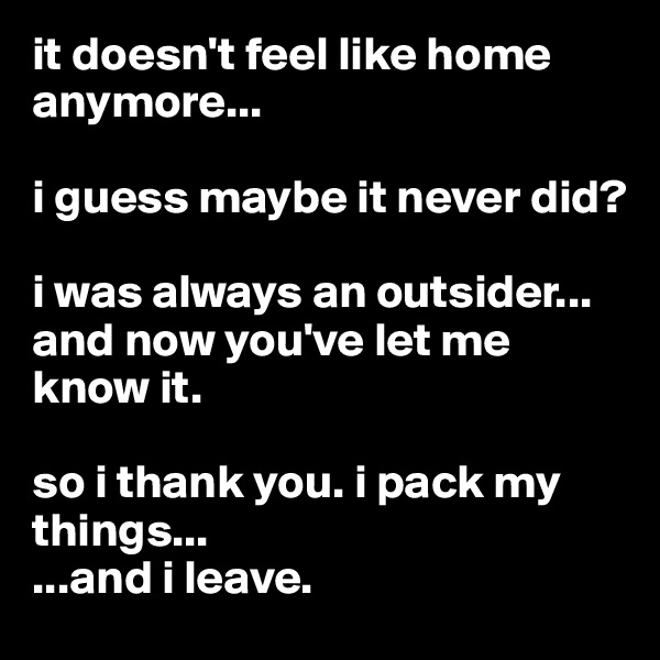 it doesn't feel like home anymore...  i guess maybe it never did?  i was always an outsider... and now you've let me know it.  so i thank you. i pack my things... ...and i leave.