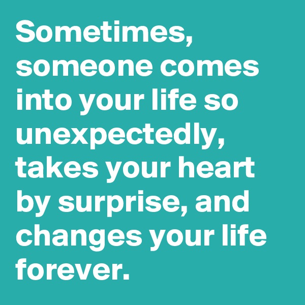 Sometimes, someone comes into your life so unexpectedly, takes your heart by surprise, and changes your life forever.