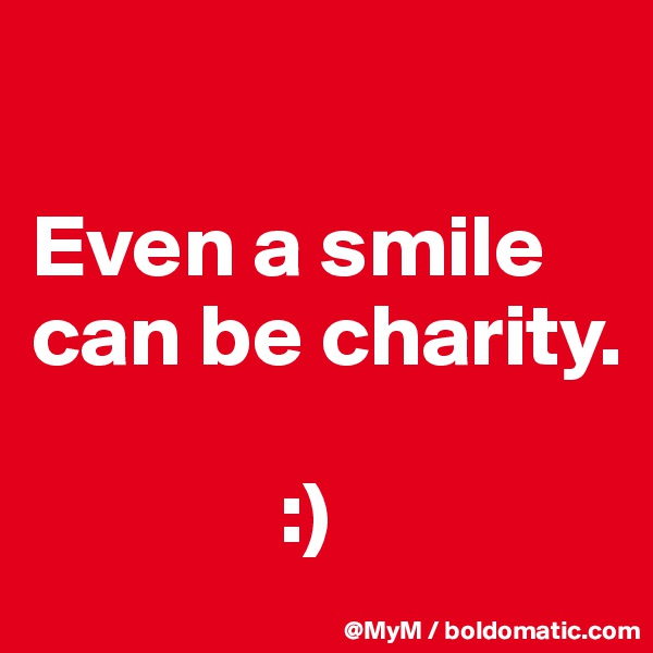 Even a smile can be charity.                :)