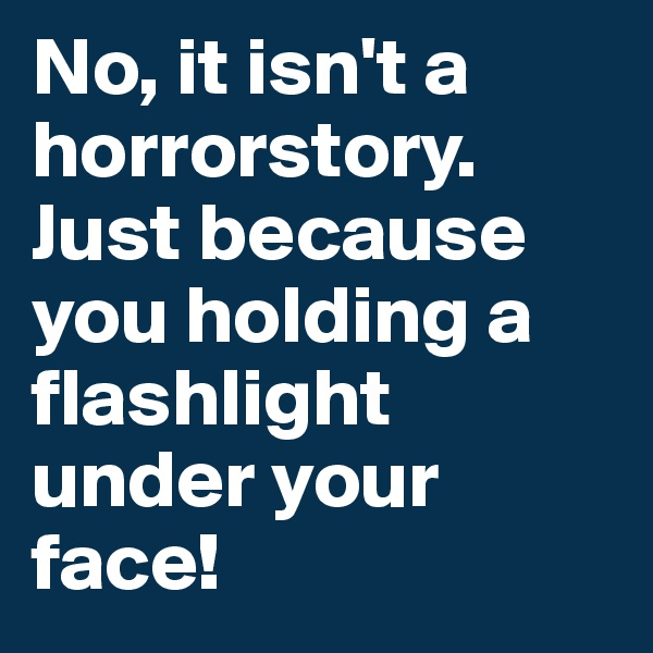 No, it isn't a horrorstory. Just because you holding a flashlight under your face!