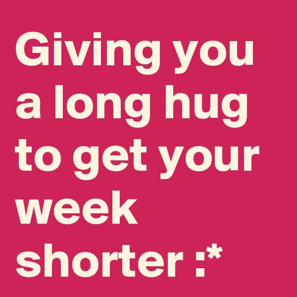 Giving you a long hug to get your week shorter :*