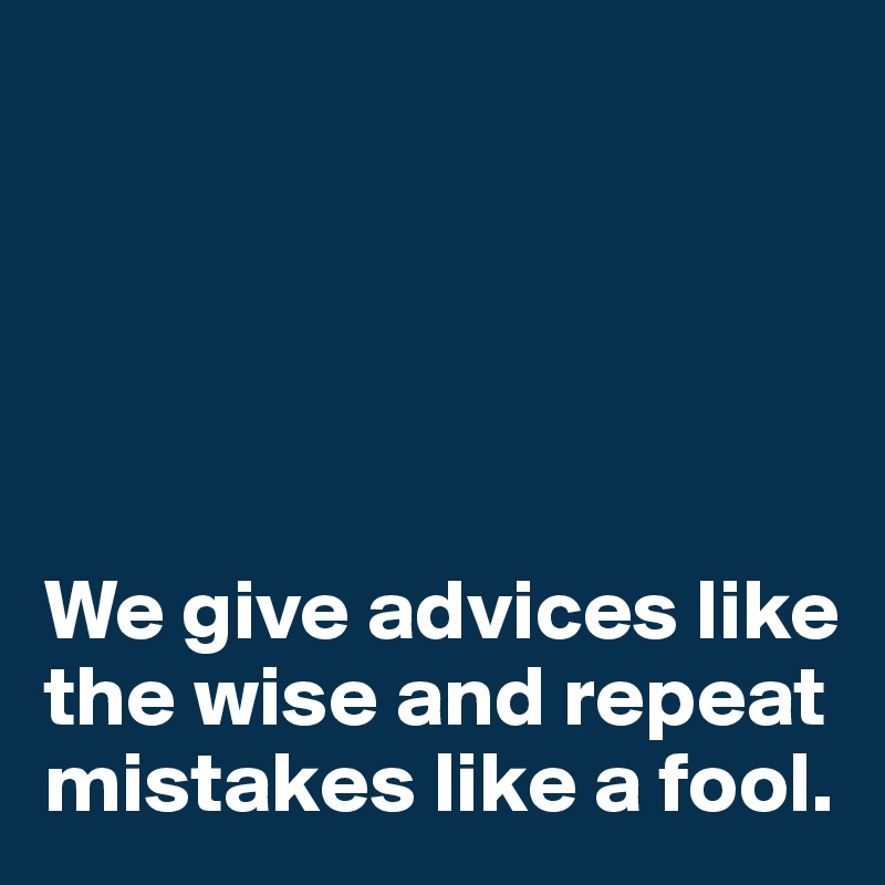 We give advices like the wise and repeat mistakes like a fool.