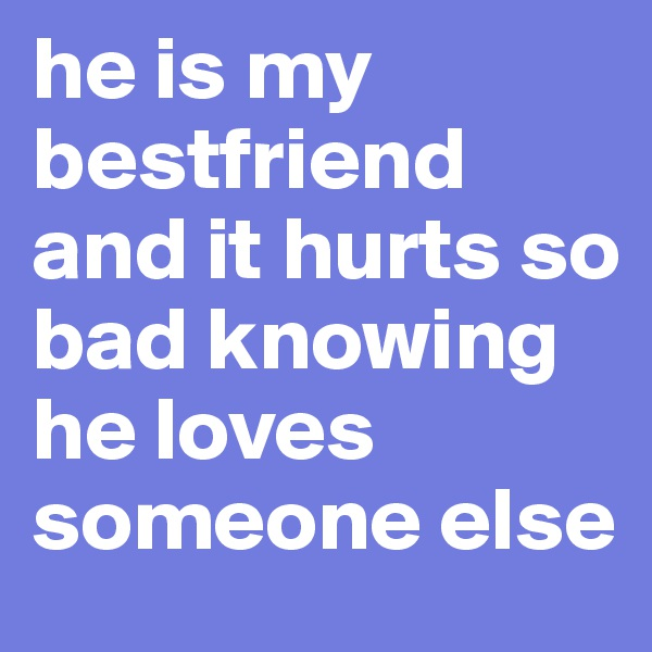 he is my bestfriend and it hurts so bad knowing he loves someone else
