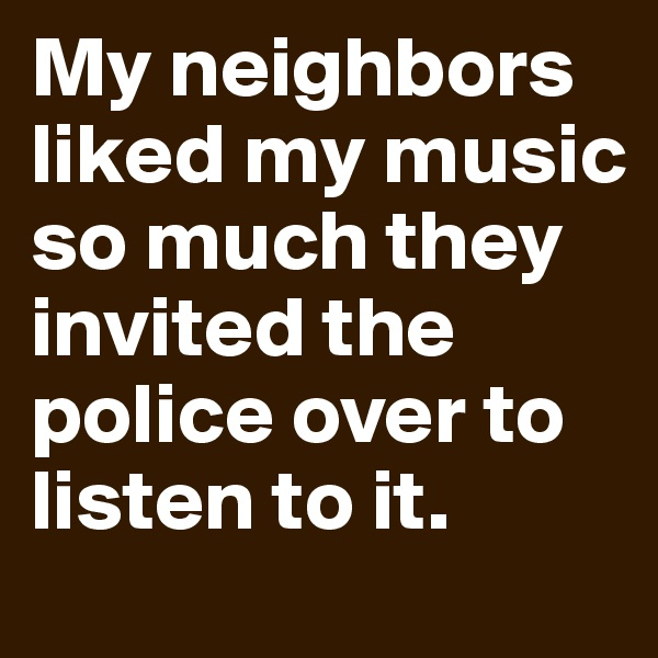 My neighbors liked my music so much they invited the police over to listen to it.