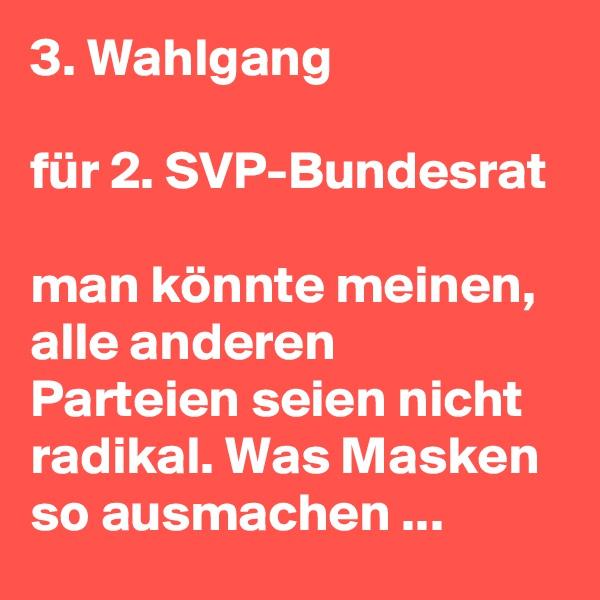 3. Wahlgang   für 2. SVP-Bundesrat  man könnte meinen, alle anderen Parteien seien nicht radikal. Was Masken so ausmachen ...