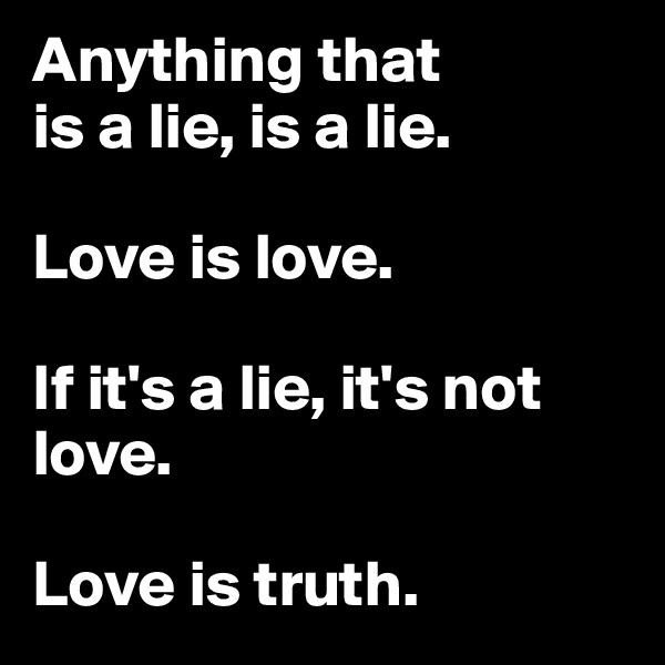 Anything that  is a lie, is a lie.  Love is love.  If it's a lie, it's not love.  Love is truth.
