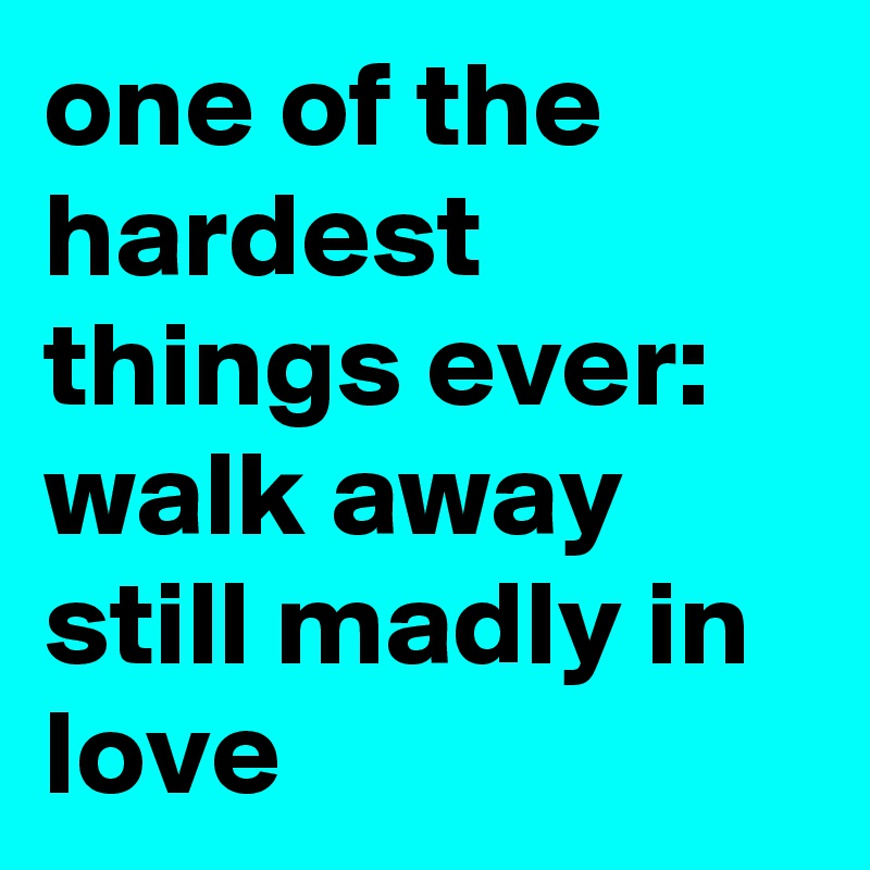 one of the hardest things ever: walk away still madly in love