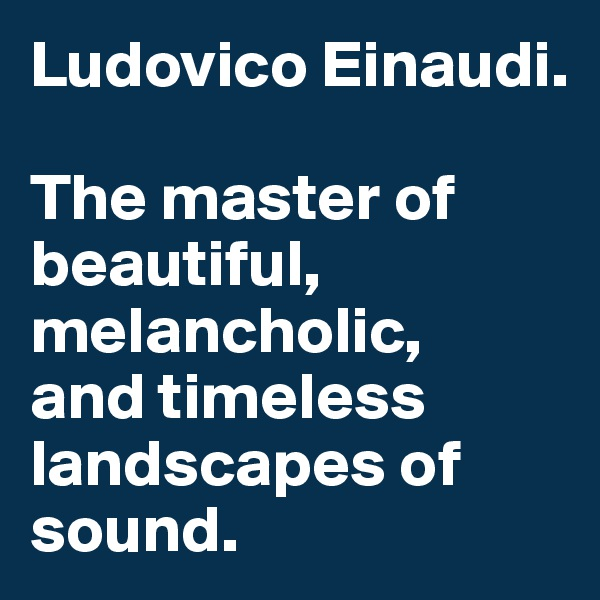 Ludovico Einaudi.   The master of beautiful, melancholic,  and timeless landscapes of sound.