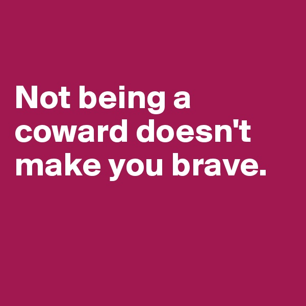 Not being a coward doesn't make you brave.