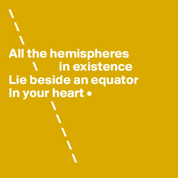 \   \     \ All the hemispheres           \        in existence Lie beside an equator In your heart •                 \                   \                     \                       \                         \