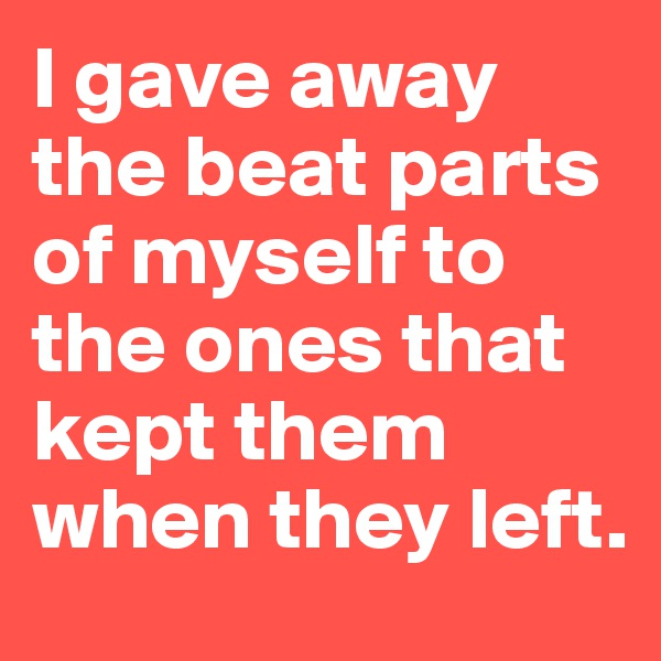 I gave away the beat parts of myself to the ones that kept them when they left.