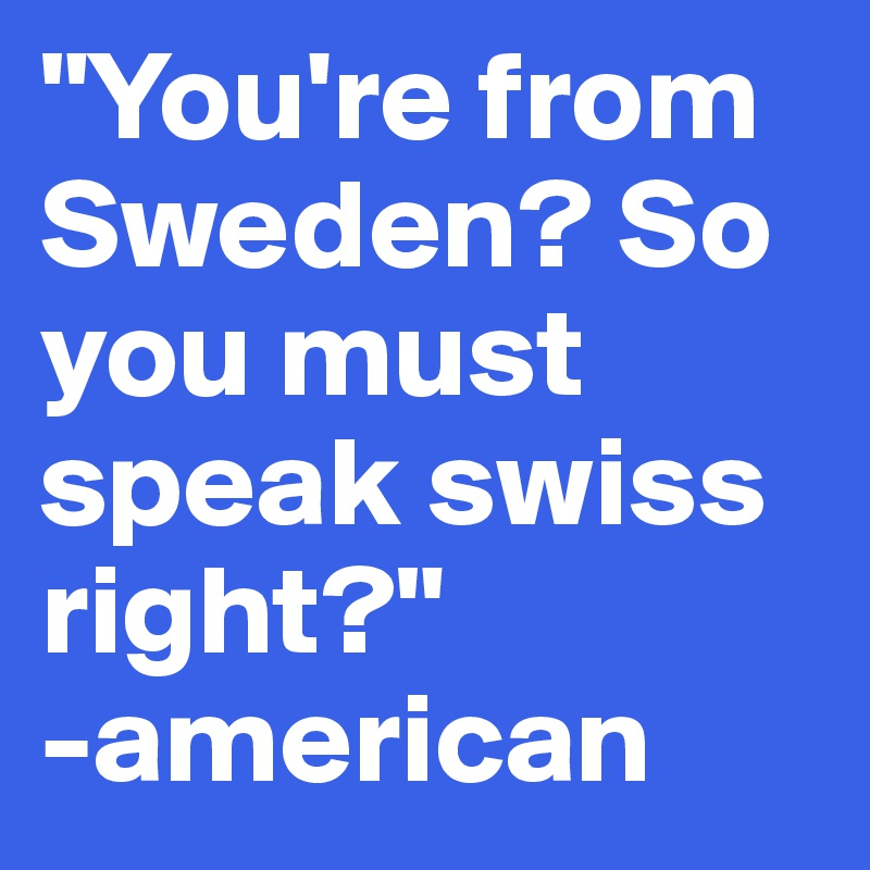 """You're from Sweden? So you must speak swiss right?""  -american"