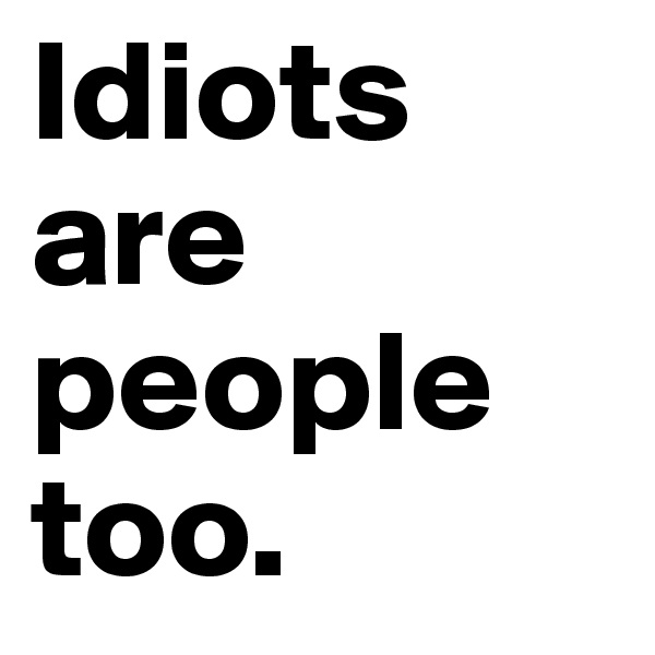 Idiots are people too.