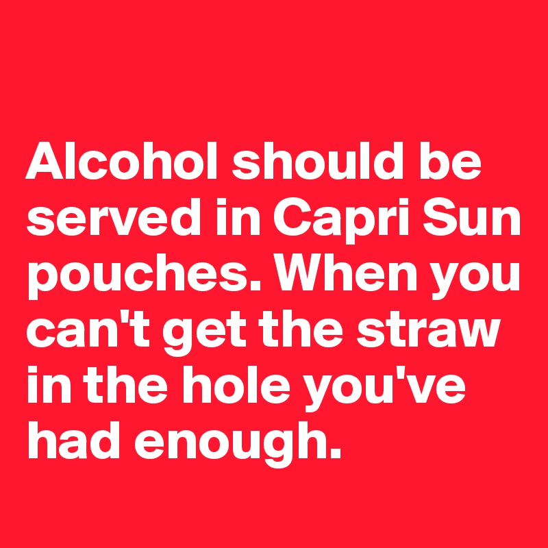 Alcohol should be served in Capri Sun pouches. When you can't get the straw in the hole you've had enough.