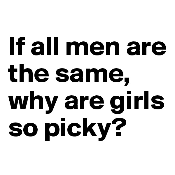 If all men are the same, why are girls so picky?
