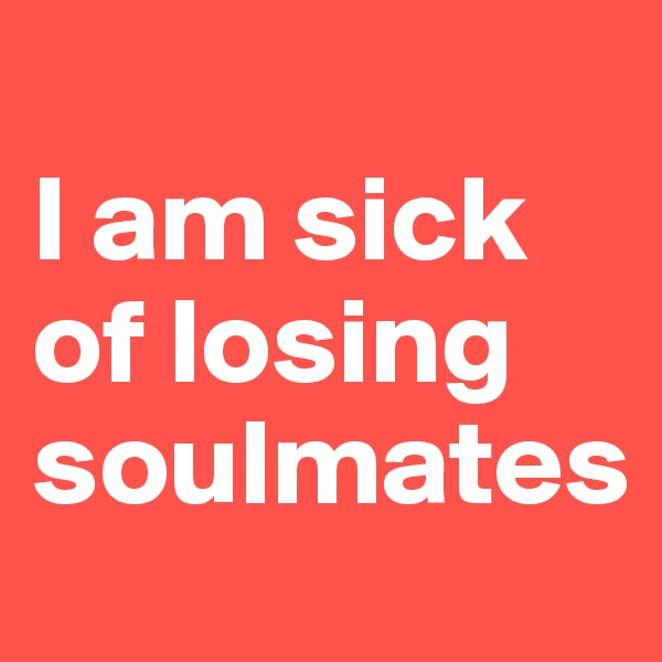 I am sick of losing soulmates