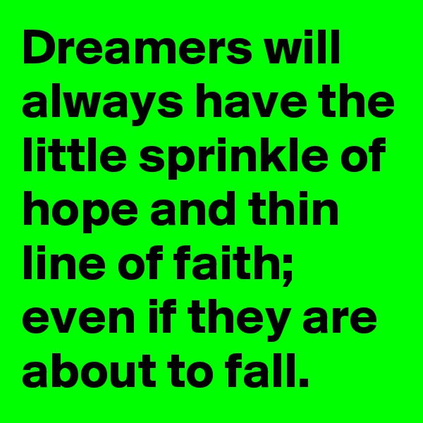 Dreamers will always have the little sprinkle of hope and thin line of faith; even if they are about to fall.