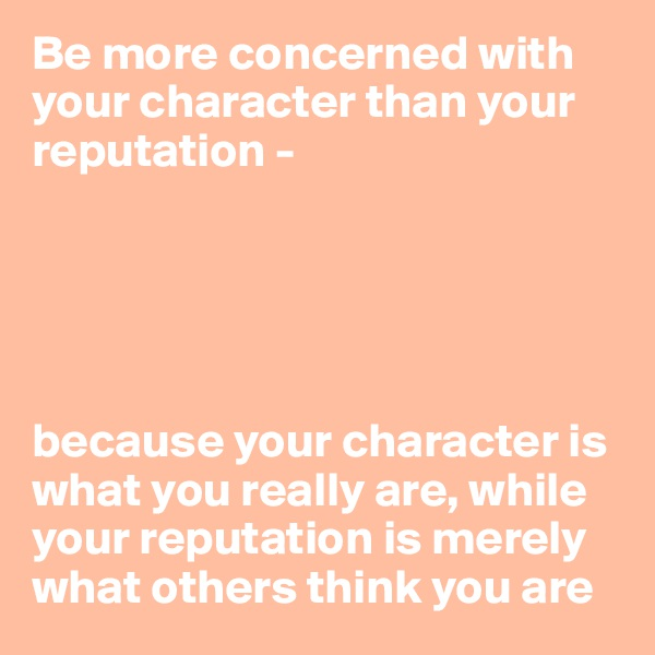 Be more concerned with your character than your reputation -       because your character is what you really are, while your reputation is merely what others think you are