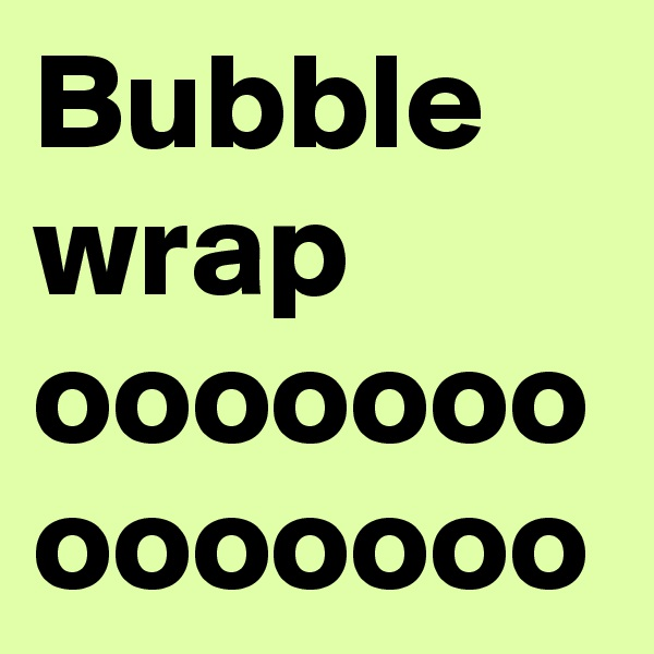 Bubble wrap ooooooo ooooooo
