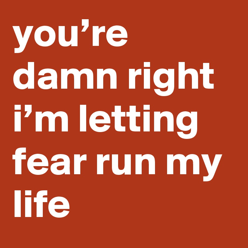 you're damn right i'm letting fear run my life