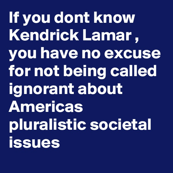 If you dont know Kendrick Lamar ,  you have no excuse for not being called ignorant about Americas pluralistic societal issues