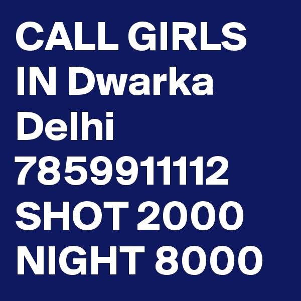 CALL GIRLS IN Dwarka Delhi 7859911112 SHOT 2000 NIGHT 8000