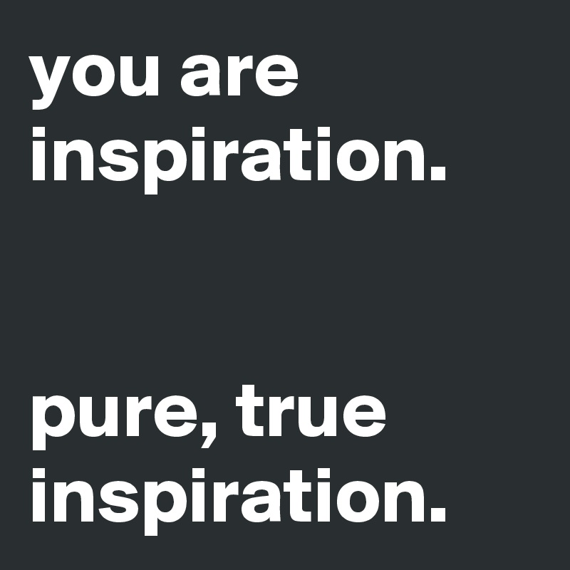 you are inspiration.    pure, true inspiration.