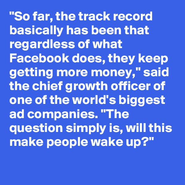 """""""So far, the track record basically has been that regardless of what Facebook does, they keep getting more money,"""" said the chief growth officer of one of the world's biggest ad companies. """"The question simply is, will this make people wake up?"""""""