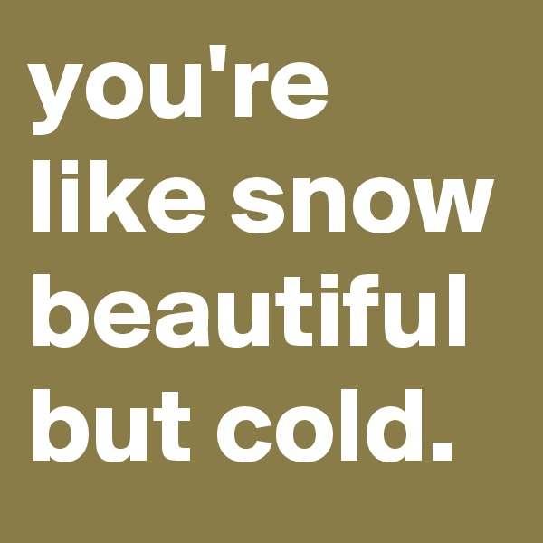 you're like snow beautiful but cold.