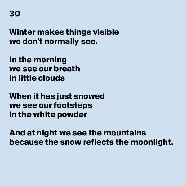 30  Winter makes things visible we don't normally see.  In the morning we see our breath in little clouds  When it has just snowed we see our footsteps in the white powder  And at night we see the mountains because the snow reflects the moonlight.