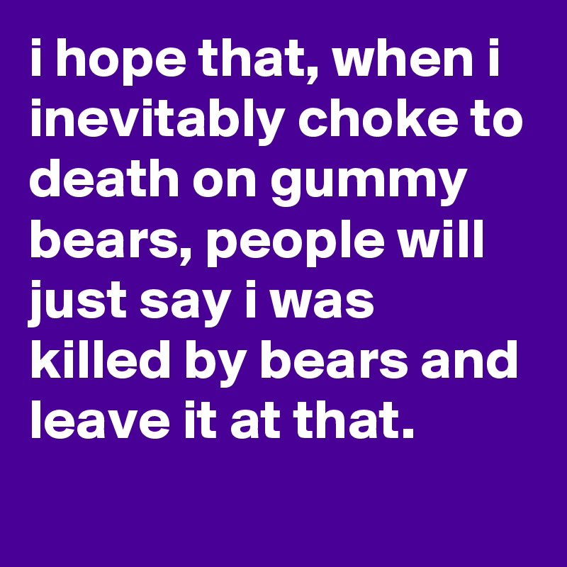 i hope that, when i inevitably choke to death on gummy bears, people will just say i was killed by bears and leave it at that.