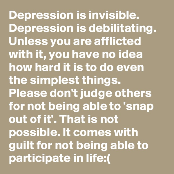 Depression is invisible. Depression is debilitating. Unless you are afflicted with it, you have no idea how hard it is to do even the simplest things. Please don't judge others for not being able to 'snap out of it'. That is not possible. It comes with guilt for not being able to participate in life:(