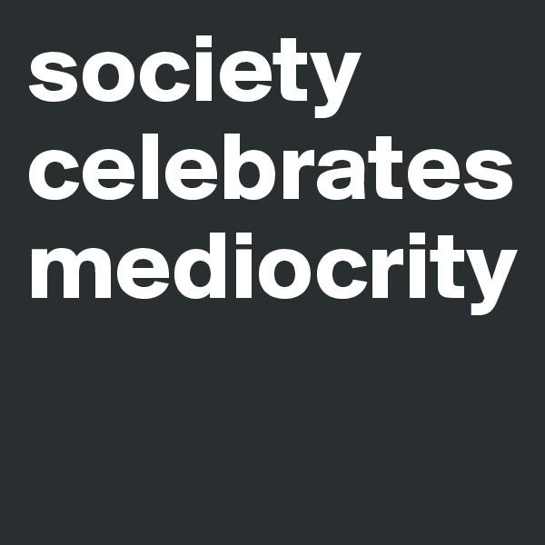 society celebrates mediocrity