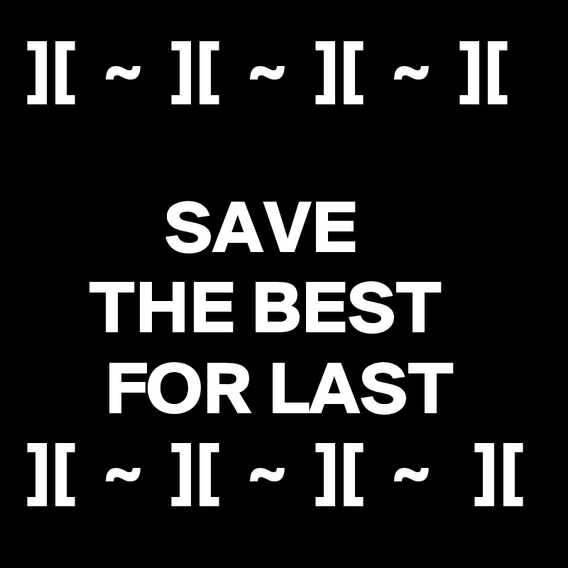 ][  ~  ][  ~  ][  ~  ][           SAVE      THE BEST      FOR LAST ][  ~  ][  ~  ][  ~   ][