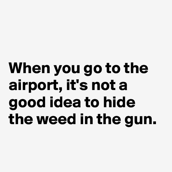 When you go to the airport, it's not a good idea to hide the weed in the gun.